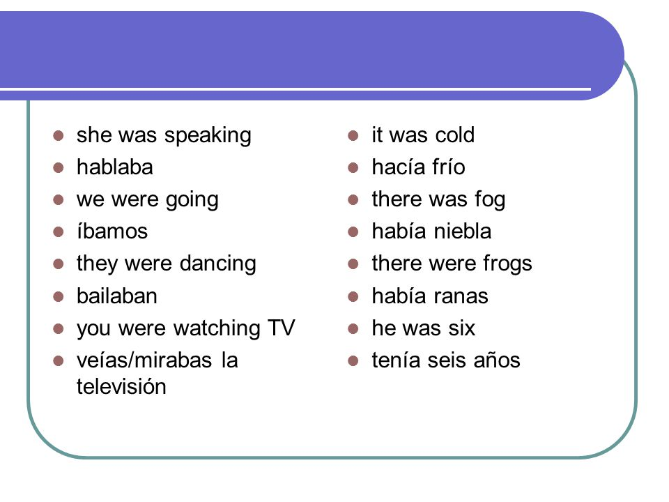 she was speaking hablaba. we were going. íbamos. they were dancing. bailaban. you were watching TV.