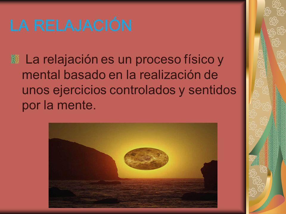 LA RELAJACIÓNLa relajación es un proceso físico y mental basado en la realización de unos ejercicios controlados y sentidos por la mente.