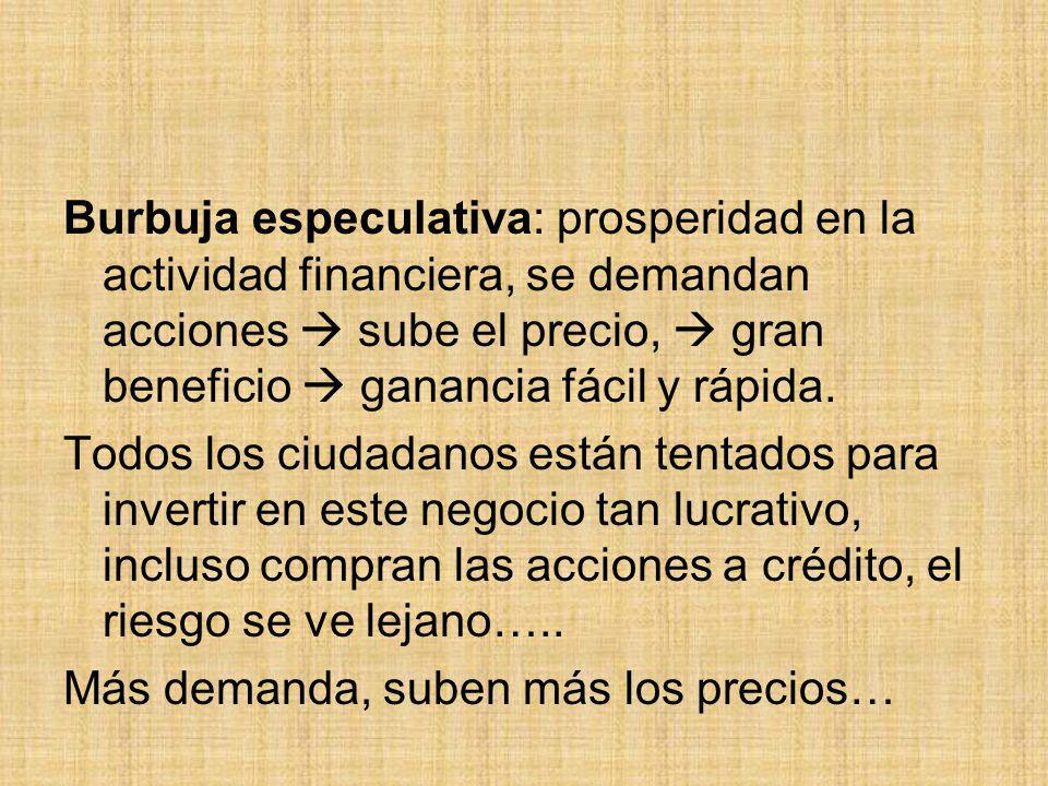 Burbuja especulativa: prosperidad en la actividad financiera, se demandan acciones  sube el precio,  gran beneficio  ganancia fácil y rápida.