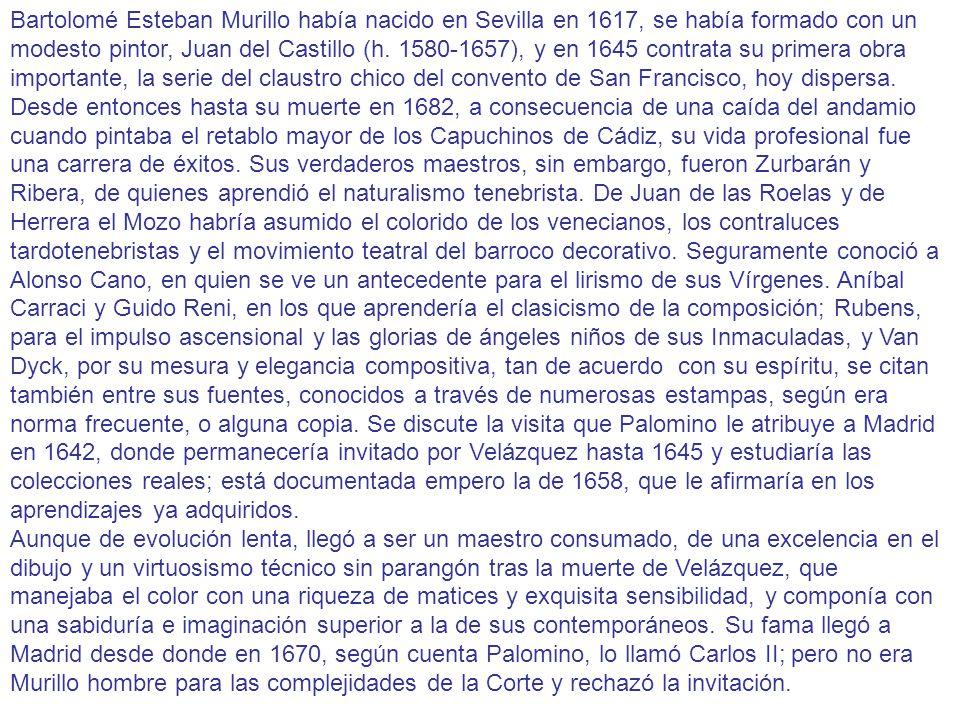 Bartolomé Esteban Murillo había nacido en Sevilla en 1617, se había formado con un modesto pintor, Juan del Castillo (h. 1580-1657), y en 1645 contrata su primera obra importante, la serie del claustro chico del convento de San Francisco, hoy dispersa. Desde entonces hasta su muerte en 1682, a consecuencia de una caída del andamio cuando pintaba el retablo mayor de los Capuchinos de Cádiz, su vida profesional fue una carrera de éxitos. Sus verdaderos maestros, sin embargo, fueron Zurbarán y Ribera, de quienes aprendió el naturalismo tenebrista. De Juan de las Roelas y de Herrera el Mozo habría asumido el colorido de los venecianos, los contraluces tardotenebristas y el movimiento teatral del barroco decorativo. Seguramente conoció a Alonso Cano, en quien se ve un antecedente para el lirismo de sus Vírgenes. Aníbal Carraci y Guido Reni, en los que aprendería el clasicismo de la composición; Rubens, para el impulso ascensional y las glorias de ángeles niños de sus Inmaculadas, y Van Dyck, por su mesura y elegancia compositiva, tan de acuerdo con su espíritu, se citan también entre sus fuentes, conocidos a través de numerosas estampas, según era norma frecuente, o alguna copia. Se discute la visita que Palomino le atribuye a Madrid en 1642, donde permanecería invitado por Velázquez hasta 1645 y estudiaría las colecciones reales; está documentada empero la de 1658, que le afirmaría en los aprendizajes ya adquiridos.
