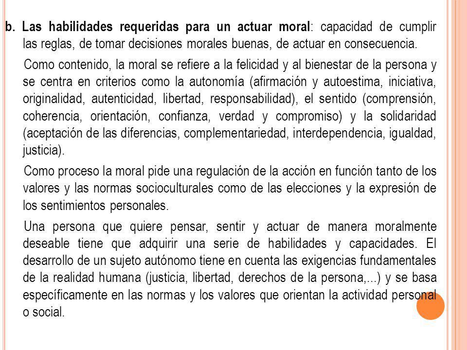 b. Las habilidades requeridas para un actuar moral: capacidad de cumplir las reglas, de tomar decisiones morales buenas, de actuar en consecuencia.