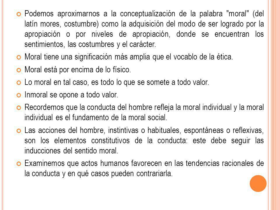 Podemos aproximarnos a la conceptualización de la palabra moral (del latín mores, costumbre) como la adquisición del modo de ser logrado por la apropiación o por niveles de apropiación, donde se encuentran los sentimientos, las costumbres y el carácter.