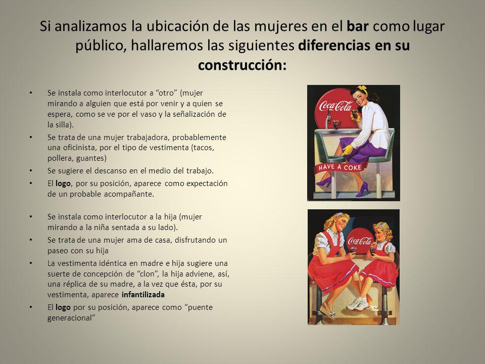 Si analizamos la ubicación de las mujeres en el bar como lugar público, hallaremos las siguientes diferencias en su construcción: