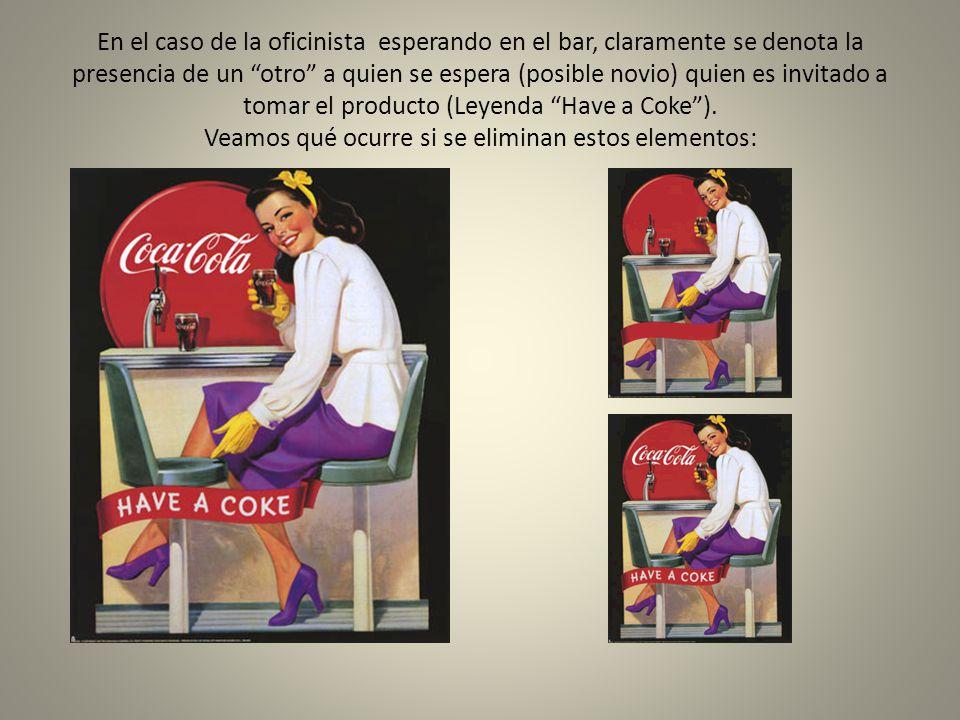 En el caso de la oficinista esperando en el bar, claramente se denota la presencia de un otro a quien se espera (posible novio) quien es invitado a tomar el producto (Leyenda Have a Coke ).