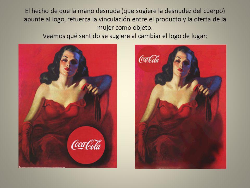 El hecho de que la mano desnuda (que sugiere la desnudez del cuerpo) apunte al logo, refuerza la vinculación entre el producto y la oferta de la mujer como objeto.