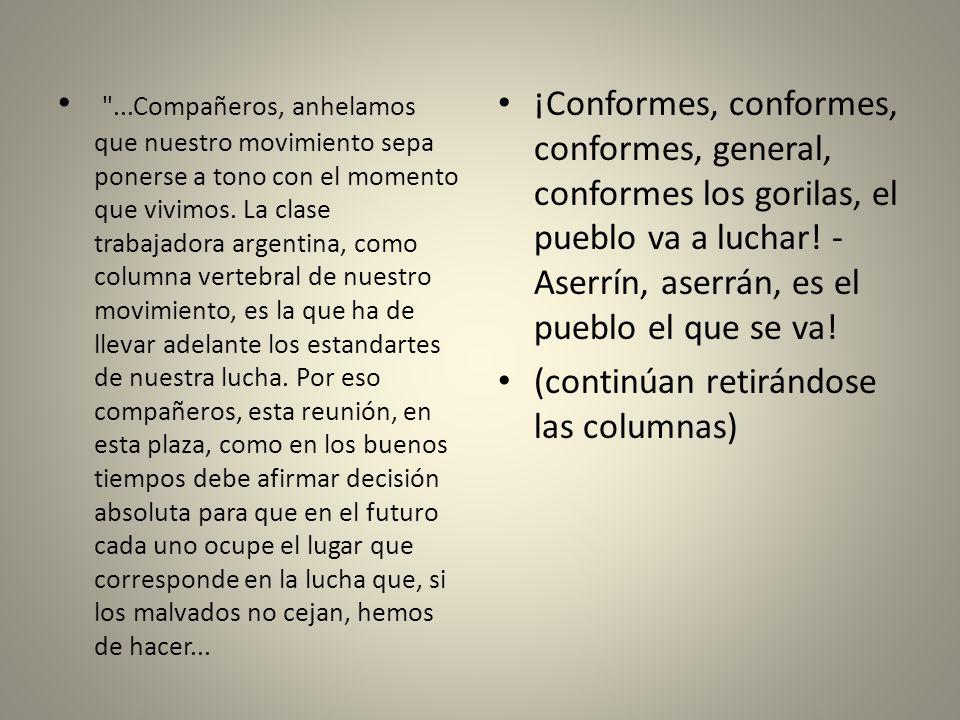 ...Compañeros, anhelamos que nuestro movimiento sepa ponerse a tono con el momento que vivimos. La clase trabajadora argentina, como columna vertebral de nuestro movimiento, es la que ha de llevar adelante los estandartes de nuestra lucha. Por eso compañeros, esta reunión, en esta plaza, como en los buenos tiempos debe afirmar decisión absoluta para que en el futuro cada uno ocupe el lugar que corresponde en la lucha que, si los malvados no cejan, hemos de hacer...