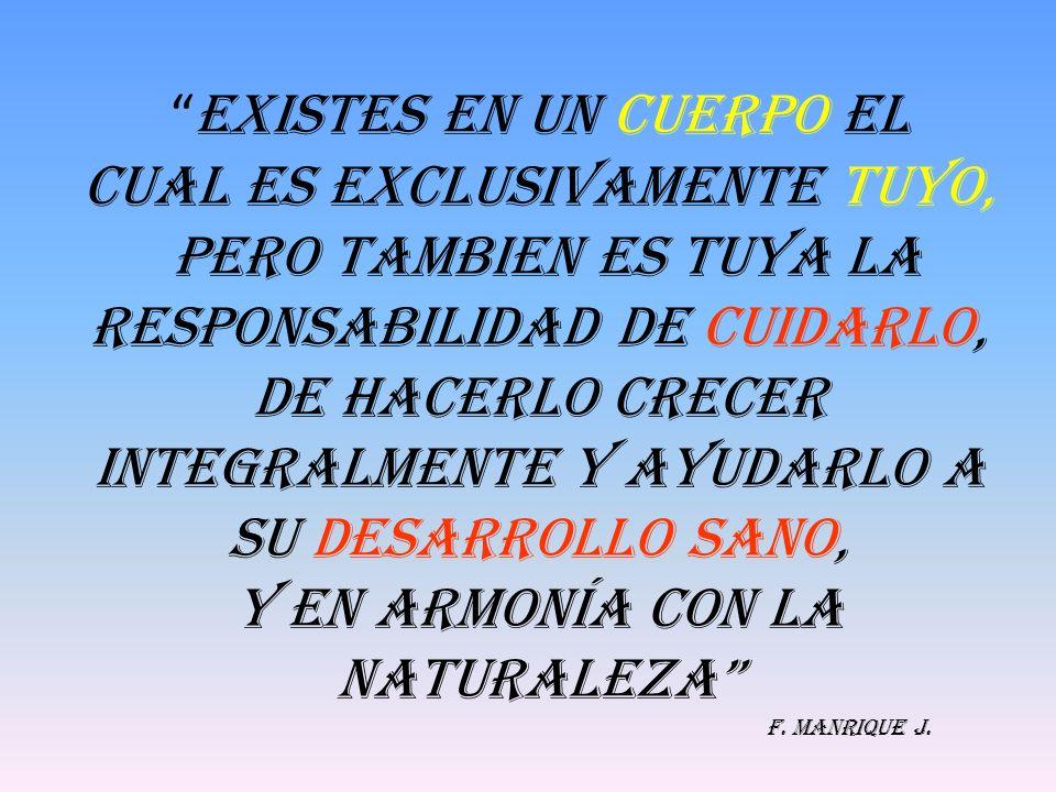 EXISTES EN UN CUERPO EL cual ES EXCLUSIVAMENTE TUYO, PERO TAMBIEN ES TUYA LA RESPONSABILIDAD DE CUIDARLO, DE HACERLO CRECER INTEGRALMENTE Y AYUDARLO A SU DESARROLLO SANO, Y EN ARMONÍA CON LA NATURALEZA F.