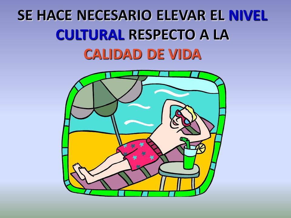 SE HACE NECESARIO ELEVAR EL NIVEL CULTURAL RESPECTO A LA CALIDAD DE VIDA