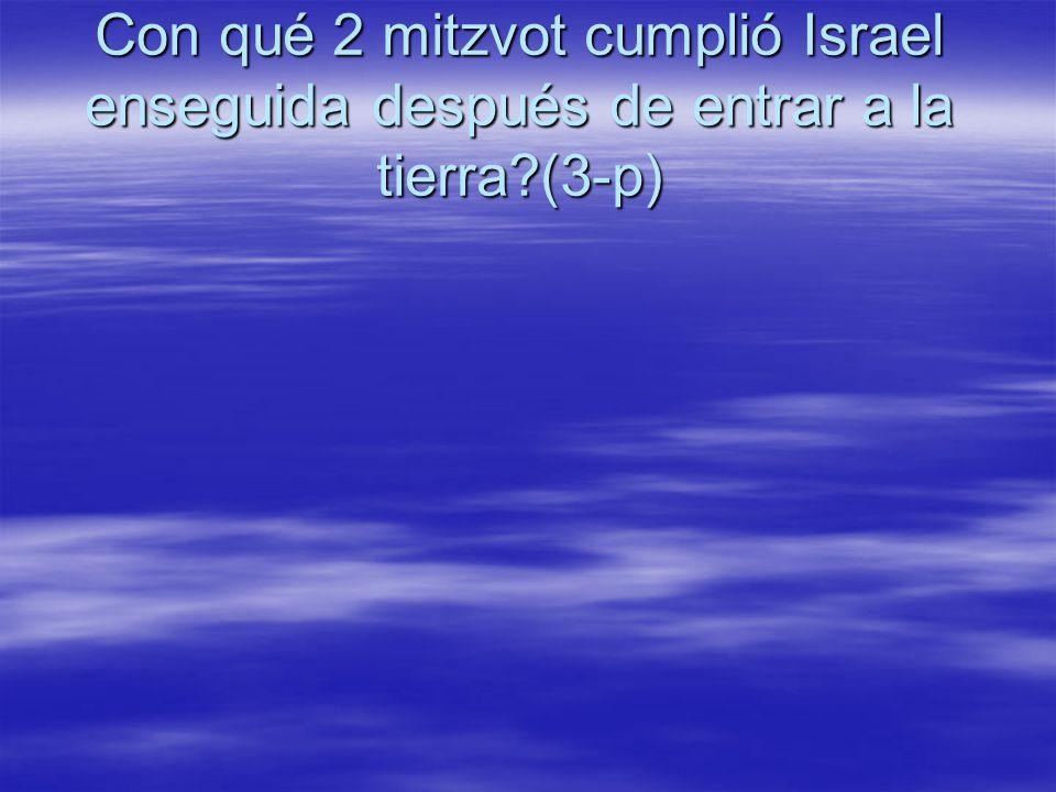 Con qué 2 mitzvot cumplió Israel enseguida después de entrar a la tierra (3-p)