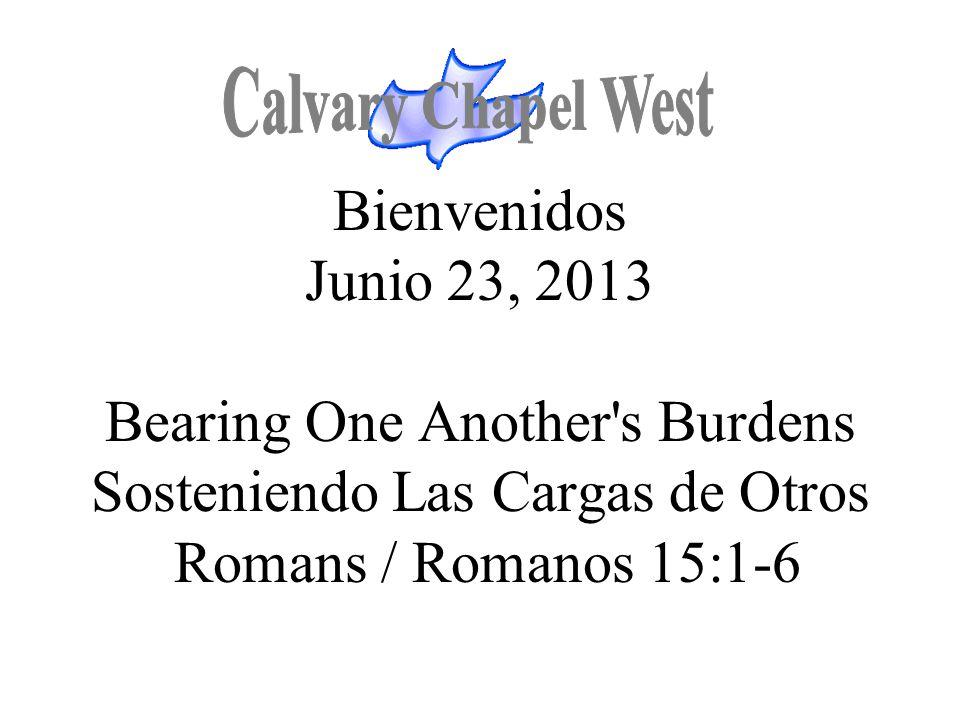 Calvary Chapel West Bienvenidos Junio 23, 2013 Bearing One Another s Burdens Sosteniendo Las Cargas de Otros Romans / Romanos 15:1-6.