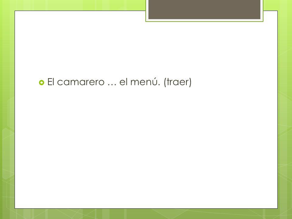 El camarero … el menú. (traer)