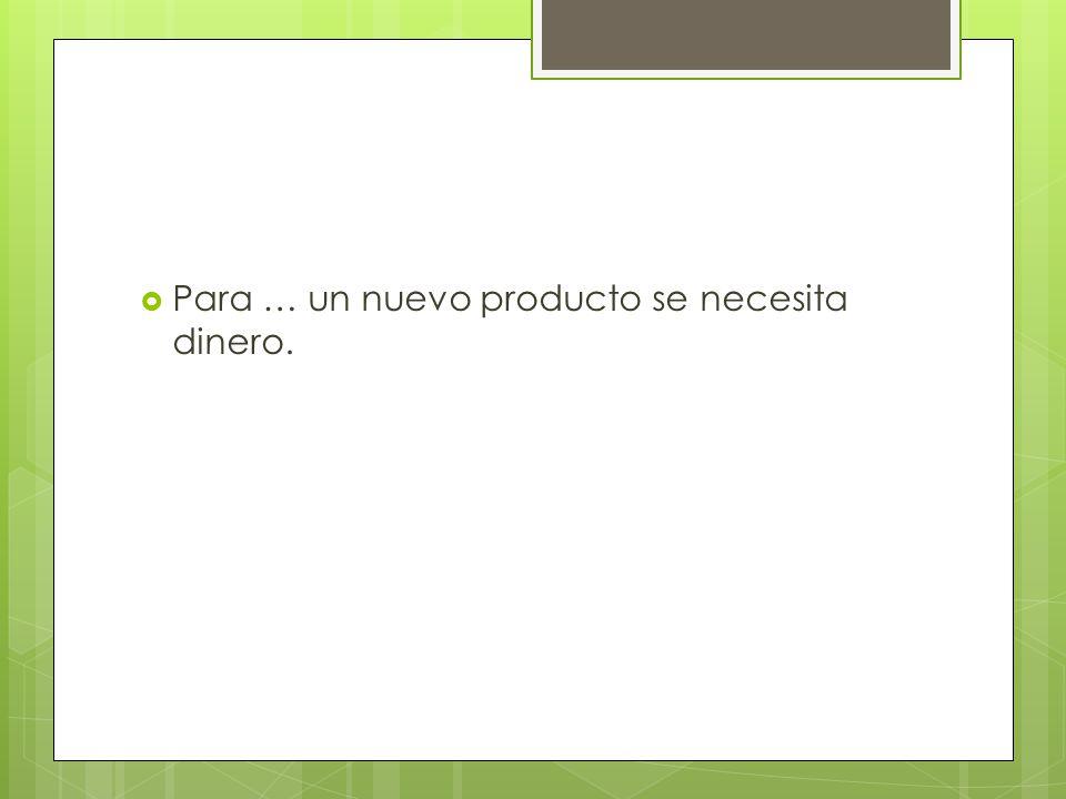 Para … un nuevo producto se necesita dinero.