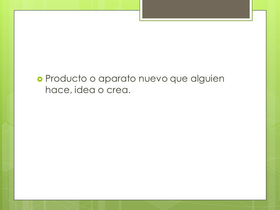 Producto o aparato nuevo que alguien hace, idea o crea.
