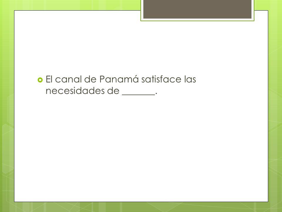El canal de Panamá satisface las necesidades de _______.