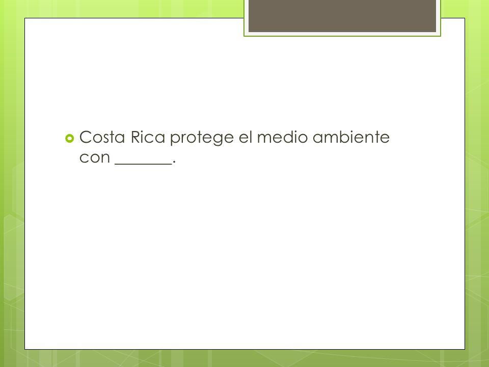 Costa Rica protege el medio ambiente con _______.