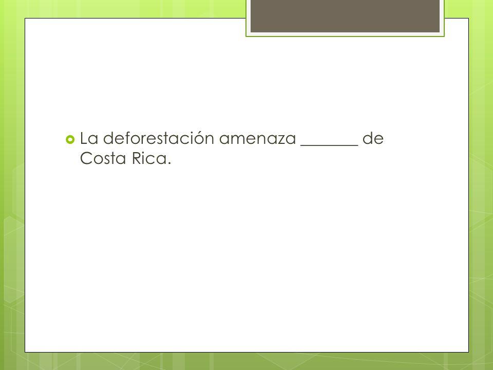 La deforestación amenaza _______ de Costa Rica.