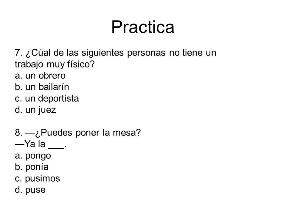 Practica 7. ¿Cúal de las siguientes personas no tiene un trabajo muy físico a. un obrero. b. un bailarín.