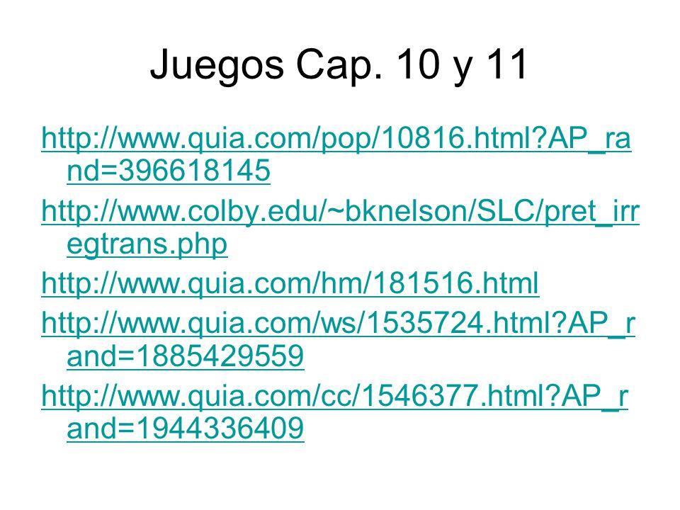 Juegos Cap. 10 y 11 http://www.quia.com/pop/10816.html AP_rand=396618145. http://www.colby.edu/~bknelson/SLC/pret_irregtrans.php.