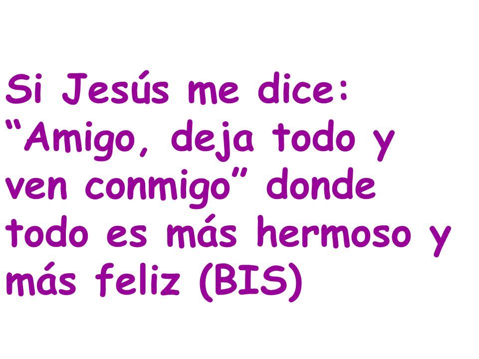 Si Jesús me dice: Amigo, deja todo y ven conmigo donde todo es más hermoso y más feliz (BIS)