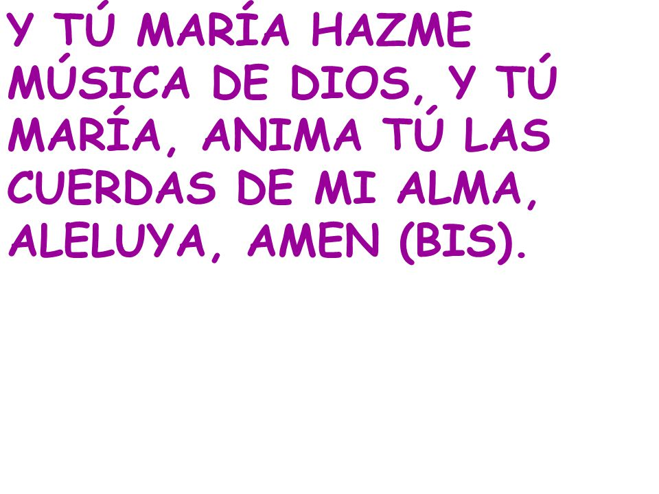 Y TÚ MARÍA HAZME MÚSICA DE DIOS, Y TÚ MARÍA, ANIMA TÚ LAS CUERDAS DE MI ALMA, ALELUYA, AMEN (BIS).