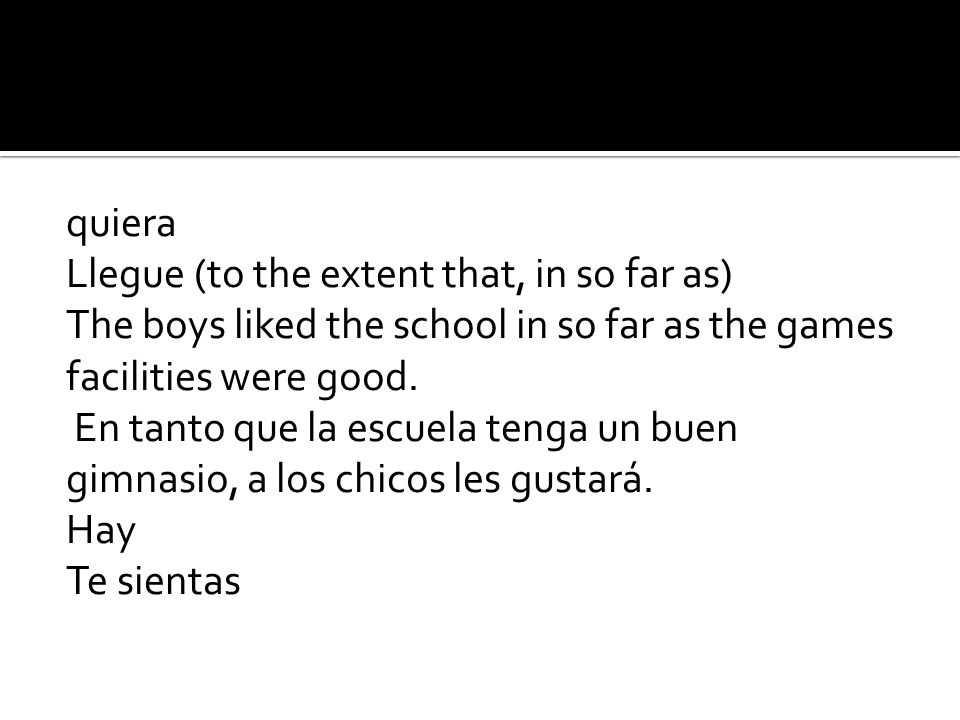 quiera Llegue (to the extent that, in so far as) The boys liked the school in so far as the games facilities were good.