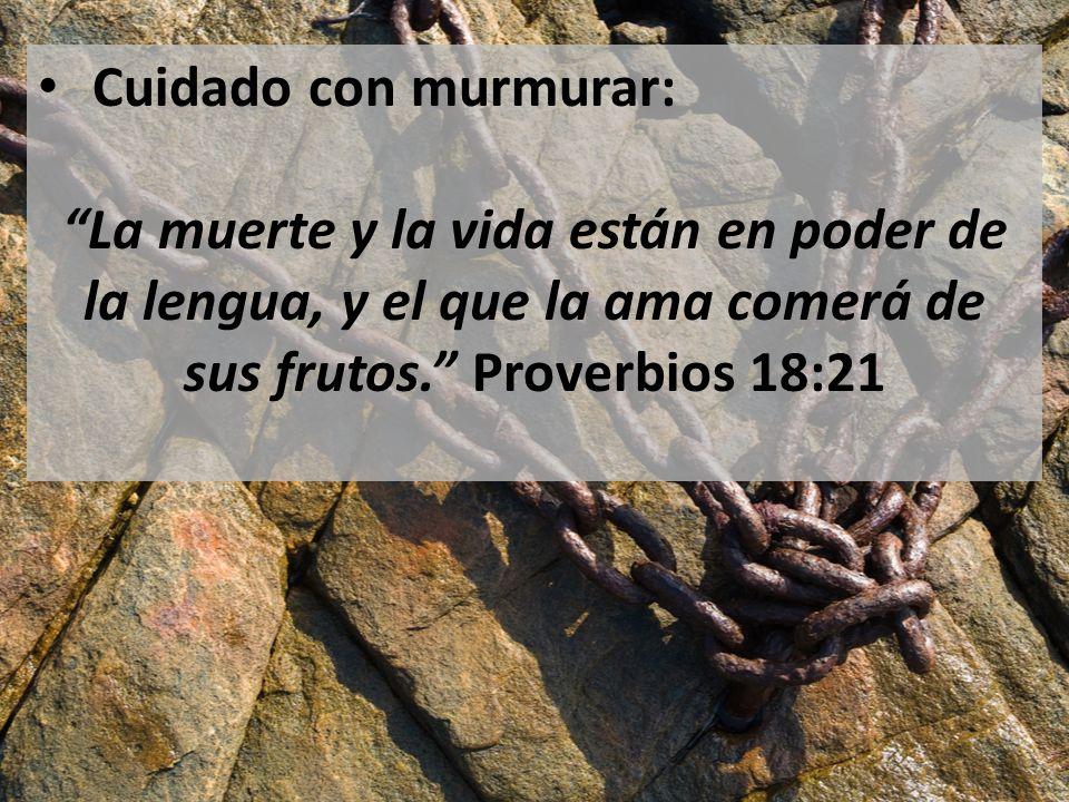 Cuidado con murmurar: La muerte y la vida están en poder de la lengua, y el que la ama comerá de sus frutos. Proverbios 18:21.