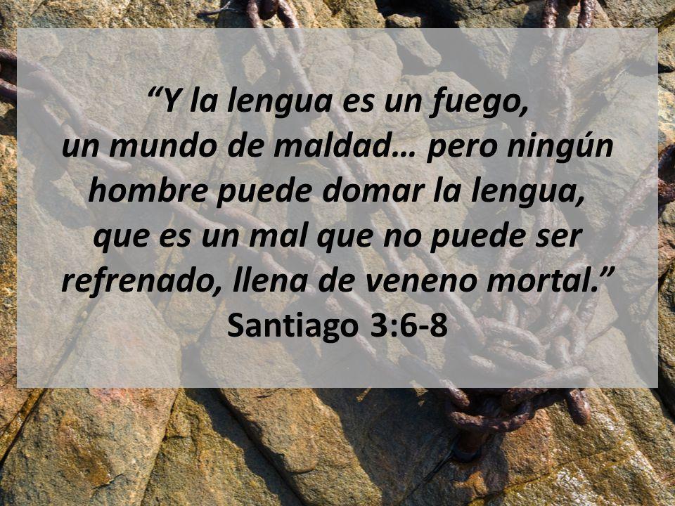 Y la lengua es un fuego, un mundo de maldad… pero ningún hombre puede domar la lengua, que es un mal que no puede ser refrenado, llena de veneno mortal. Santiago 3:6-8