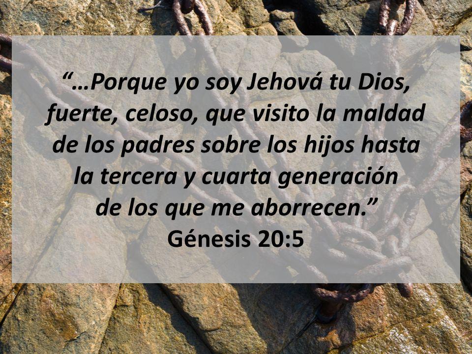 …Porque yo soy Jehová tu Dios, fuerte, celoso, que visito la maldad de los padres sobre los hijos hasta la tercera y cuarta generación de los que me aborrecen. Génesis 20:5