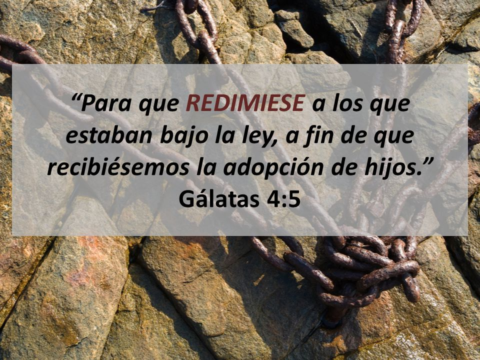 Para que REDIMIESE a los que estaban bajo la ley, a fin de que recibiésemos la adopción de hijos. Gálatas 4:5