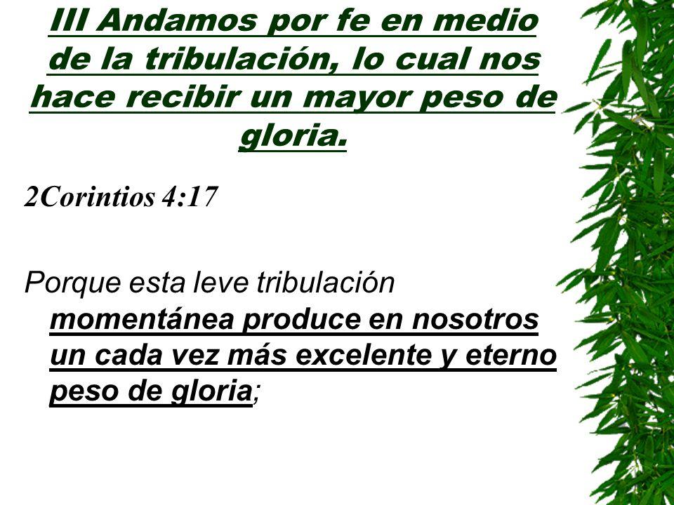 III Andamos por fe en medio de la tribulación, lo cual nos hace recibir un mayor peso de gloria.