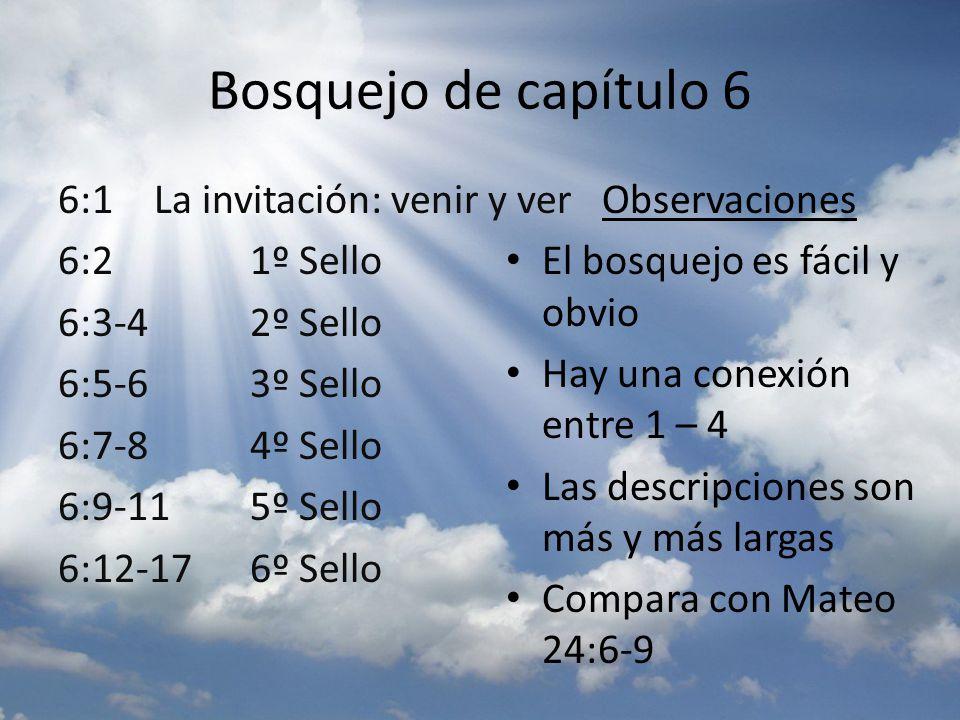 Bosquejo de capítulo 6 6:1 La invitación: venir y ver 6:2 1º Sello 6:3-4 2º Sello 6:5-6 3º Sello 6:7-8 4º Sello 6:9-11 5º Sello 6:12-17 6º Sello