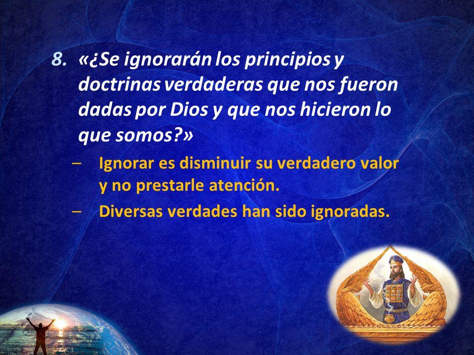 «¿Se ignorarán los principios y doctrinas verdaderas que nos fueron dadas por Dios y que nos hicieron lo que somos »