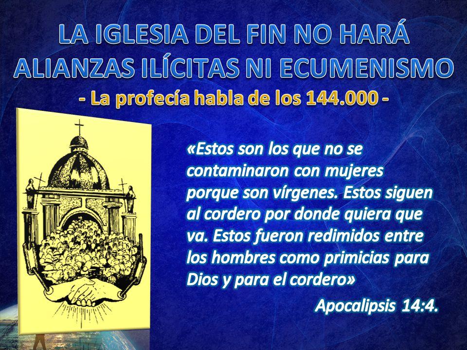 LA IGLESIA DEL FIN NO HARÁ ALIANZAS ILÍCITAS NI ECUMENISMO - La profecía habla de los 144.000 -