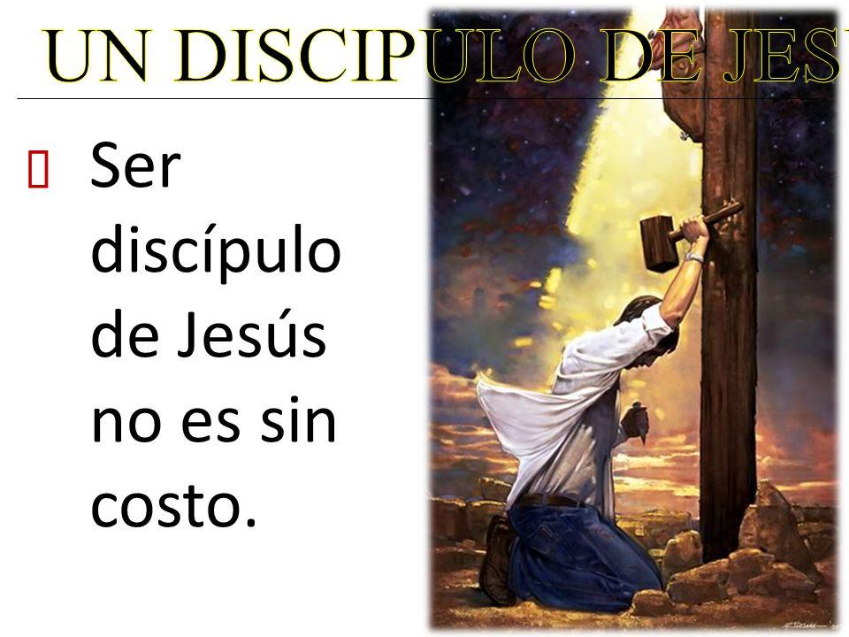 UN DISCIPULO DE JESUS Ser discípulo de Jesús no es sin costo. ²