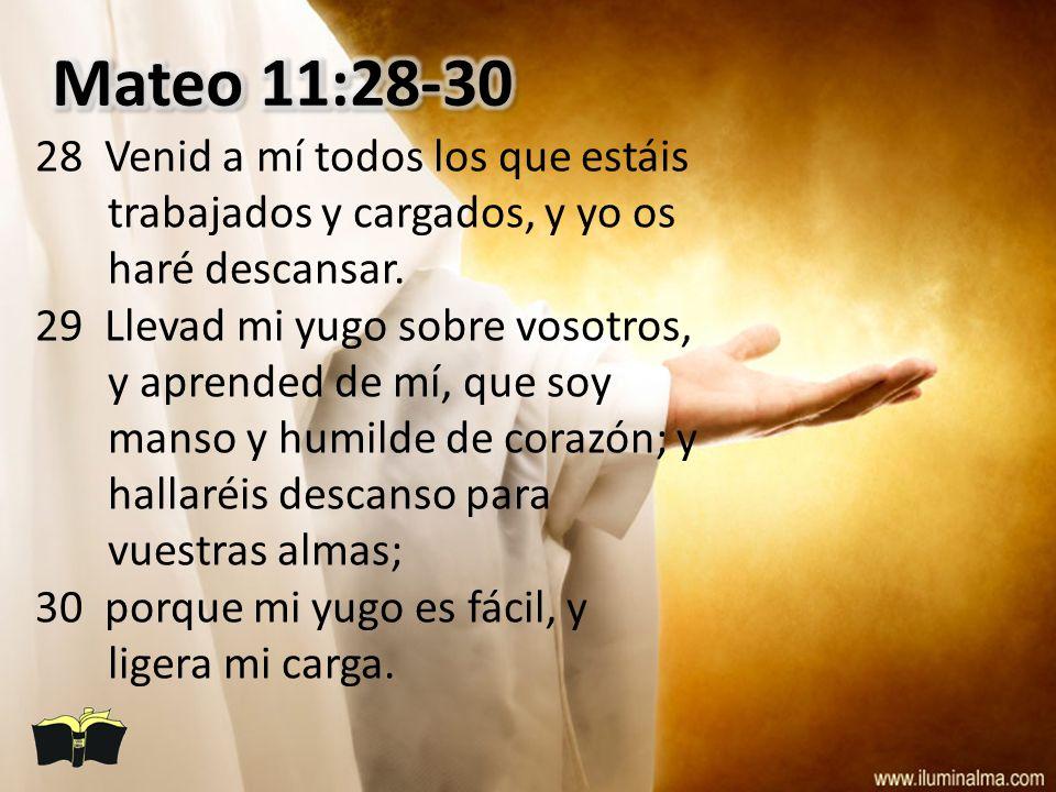 Mateo 11:28-30 28 Venid a mí todos los que estáis trabajados y cargados, y yo os haré descansar.