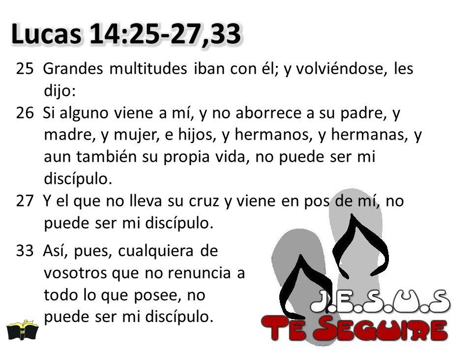 Lucas 14:25-27,33 25 Grandes multitudes iban con él; y volviéndose, les dijo: