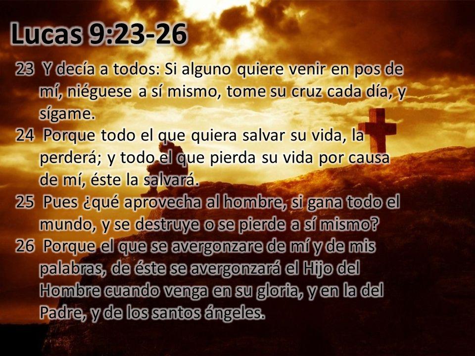 Lucas 9:23-26 23 Y decía a todos: Si alguno quiere venir en pos de mí, niéguese a sí mismo, tome su cruz cada día, y sígame.