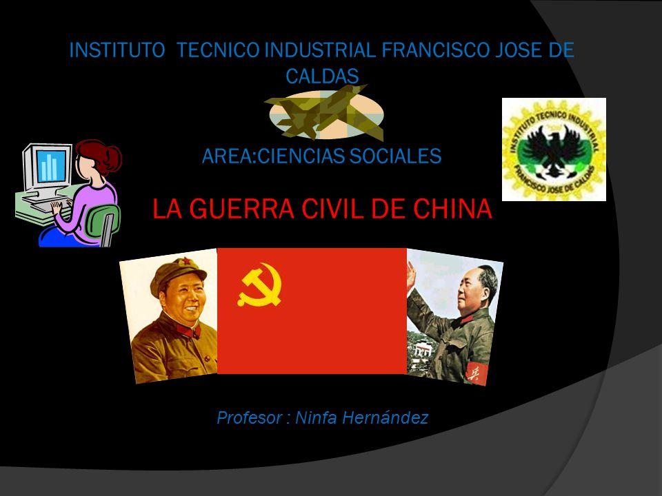 INSTITUTO TECNICO INDUSTRIAL FRANCISCO JOSE DE CALDAS AREA:CIENCIAS SOCIALES LA GUERRA CIVIL DE CHINA Profesor : Ninfa Hernández