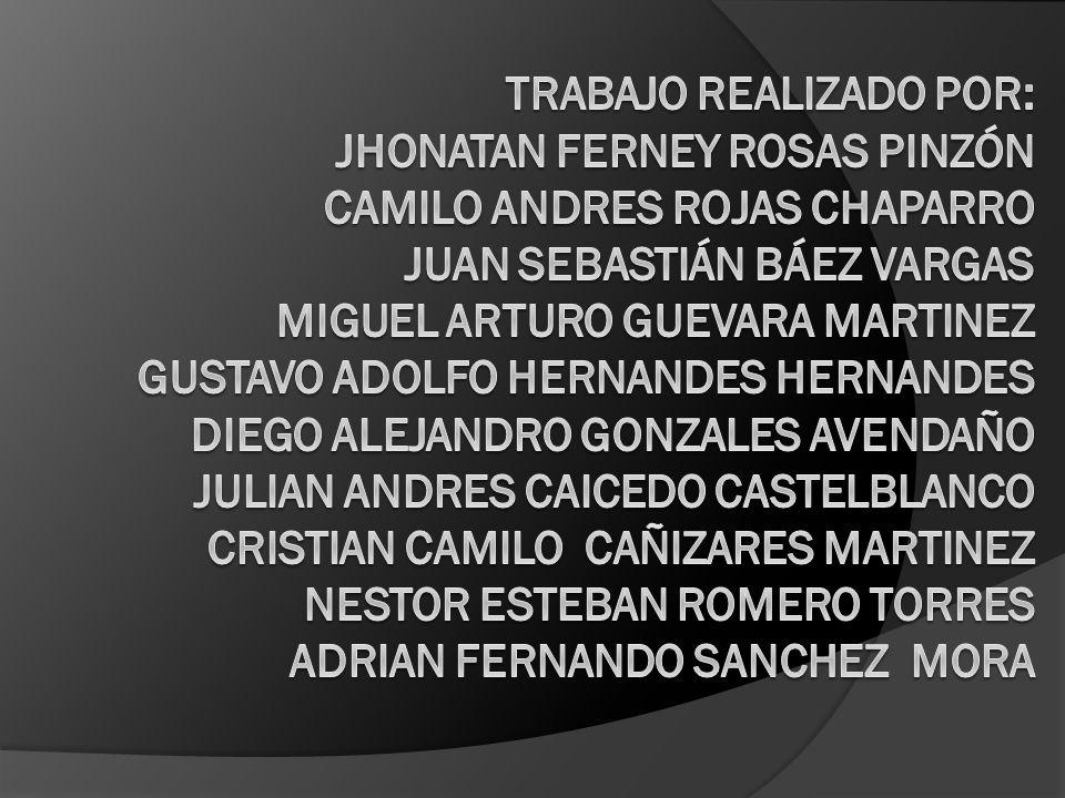 Trabajo realizado por: Jhonatan Ferney Rosas Pinzón CAMILO ANDRES ROJAS CHAPARRO Juan Sebastián Báez Vargas MIGUEL ARTURO GUEVARA MARTINEZ GUSTAVO ADOLFO HERNANDES HERNANDES DIEGO ALEJANDRO GONZALES AVENDAÑO JULIAN ANDRES CAICEDO CASTELBLANCO CRISTIAN CAMILO CAÑIZARES MARTINEZ NESTOR ESTEBAN ROMERO TORRES ADRIAN FERNANDO SANCHEZ MORA