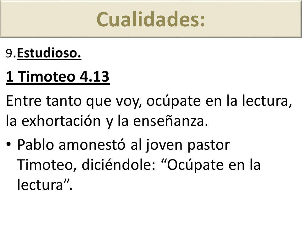 Cualidades: 9.Estudioso. 1 Timoteo 4.13. Entre tanto que voy, ocúpate en la lectura, la exhortación y la enseñanza.