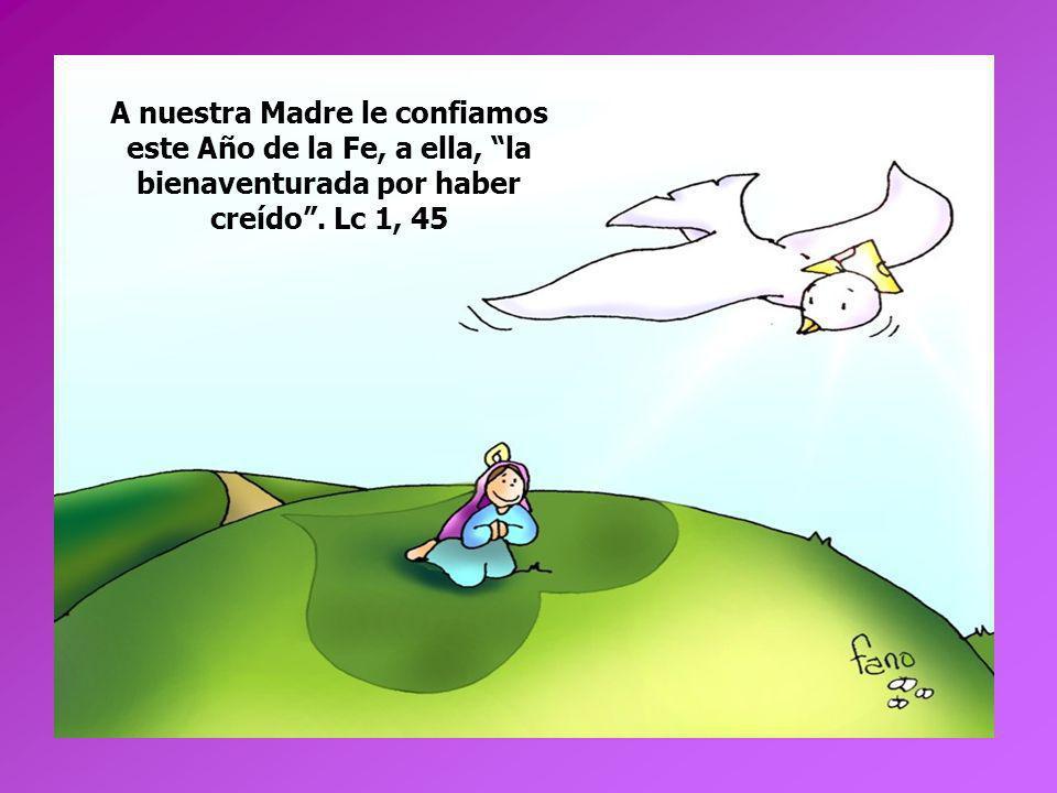 A nuestra Madre le confiamos este Año de la Fe, a ella, la bienaventurada por haber creído .