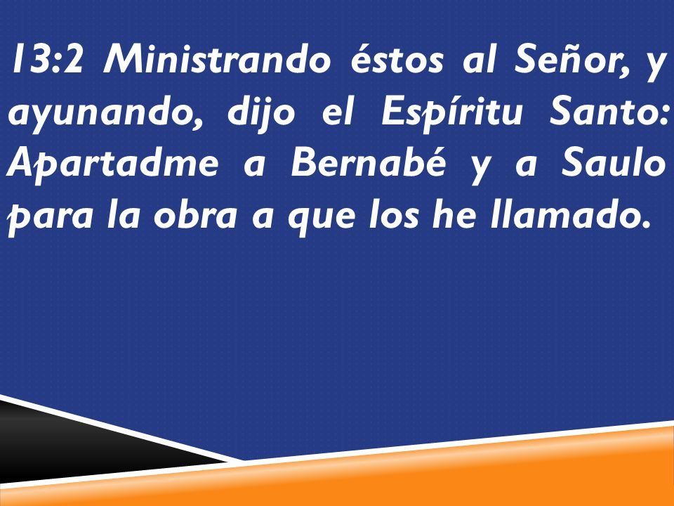 13:2 Ministrando éstos al Señor, y ayunando, dijo el Espíritu Santo: Apartadme a Bernabé y a Saulo para la obra a que los he llamado.