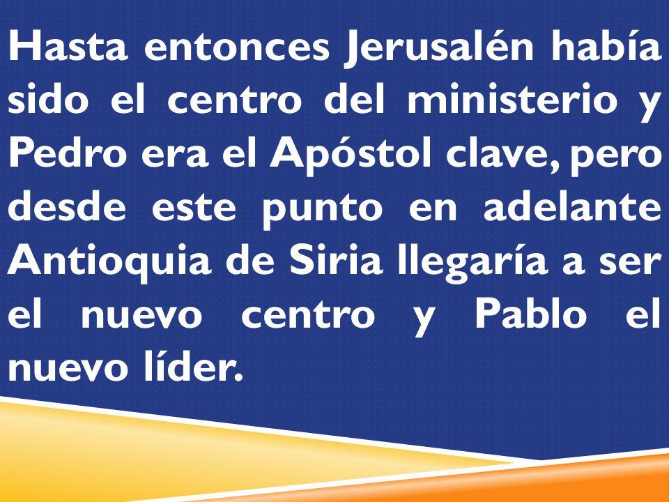 Hasta entonces Jerusalén había sido el centro del ministerio y Pedro era el Apóstol clave, pero desde este punto en adelante Antioquia de Siria llegaría a ser el nuevo centro y Pablo el nuevo líder.