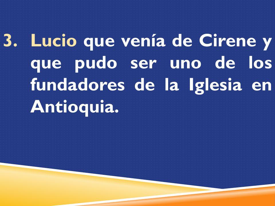 Lucio que venía de Cirene y que pudo ser uno de los fundadores de la Iglesia en Antioquia.