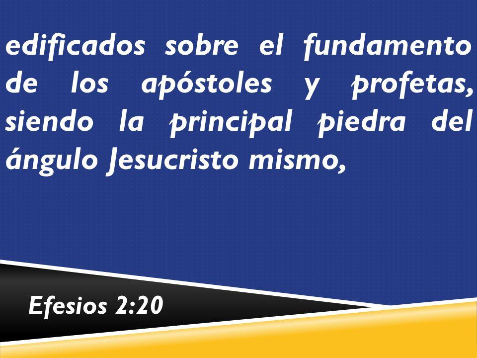 edificados sobre el fundamento de los apóstoles y profetas, siendo la principal piedra del ángulo Jesucristo mismo,