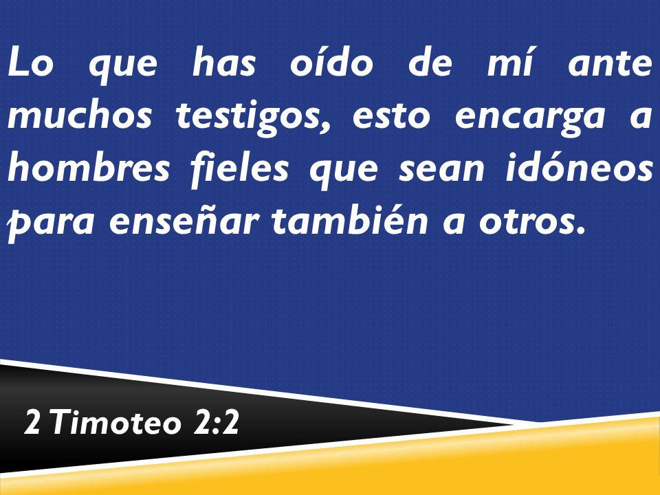 Lo que has oído de mí ante muchos testigos, esto encarga a hombres fieles que sean idóneos para enseñar también a otros.