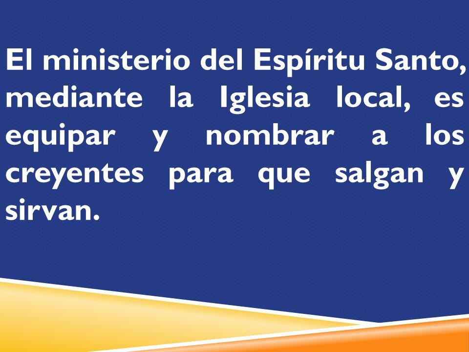 El ministerio del Espíritu Santo, mediante la Iglesia local, es equipar y nombrar a los creyentes para que salgan y sirvan.