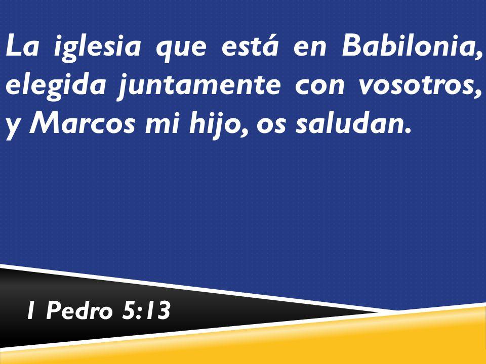 La iglesia que está en Babilonia, elegida juntamente con vosotros, y Marcos mi hijo, os saludan.