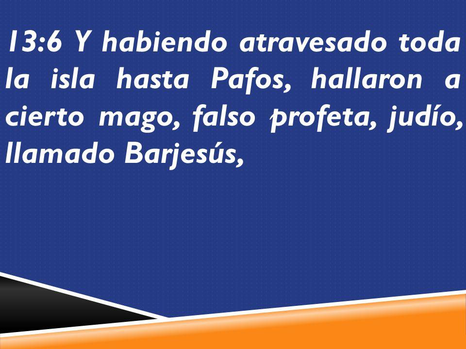 13:6 Y habiendo atravesado toda la isla hasta Pafos, hallaron a cierto mago, falso profeta, judío, llamado Barjesús,