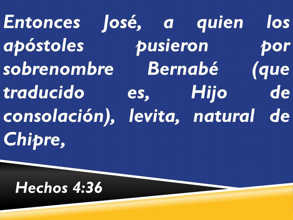 Entonces José, a quien los apóstoles pusieron por sobrenombre Bernabé (que traducido es, Hijo de consolación), levita, natural de Chipre,